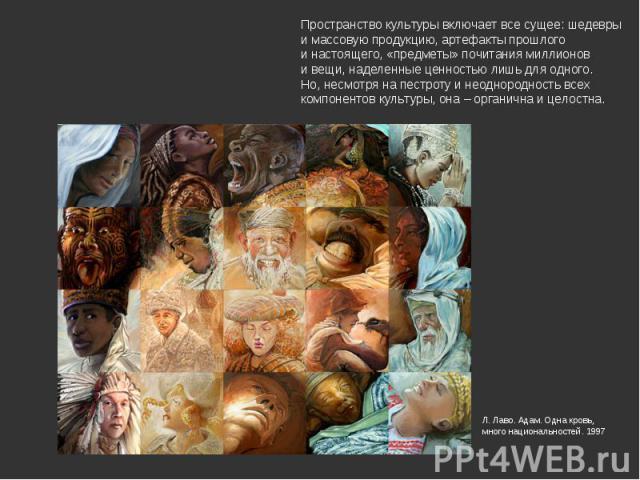 Пространство культуры включает все сущее: шедевры и массовую продукцию, артефакты прошлого и настоящего, «предметы» почитания миллионов и вещи, наделенные ценностью лишь для одного. Но, несмотря на пестроту и неоднородность всех компонентов культуры…