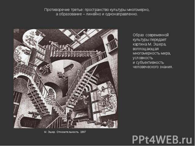 Противоречие третье: пространство культуры многомерно, а образование – линейно и однонаправленно. Образ современной культуры передает картина М. Эшера, воплощающая многомерность мира, условность и субъективность человеческого знания.