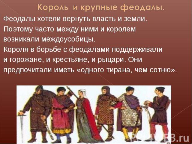 Король и крупные феодалы.Феодалы хотели вернуть власть и земли.Поэтому часто между ними и королем возникали междоусобицы.Короля в борьбе с феодалами поддерживали и горожане, и крестьяне, и рыцари. Они предпочитали иметь «одного тирана, чем сотню».