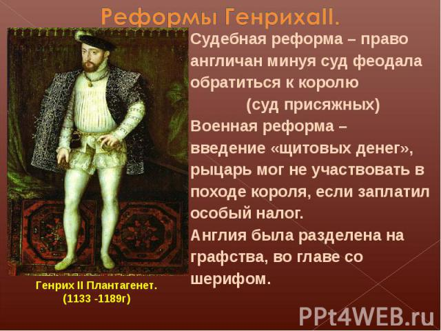 Реформы ГенрихаII. Судебная реформа – право англичан минуя суд феодала обратиться к королю(суд присяжных)Военная реформа – введение «щитовых денег», рыцарь мог не участвовать в походе короля, если заплатил особый налог.Англия была разделена на графс…