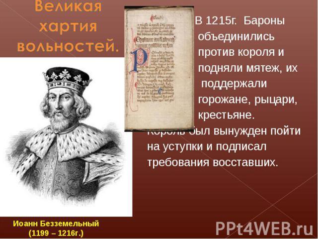 Великая хартия вольностей. В 1215г. Бароны объединились против короля и подняли мятеж, их поддержали горожане, рыцари, крестьяне.Король был вынужден пойти на уступки и подписал требования восставших.Иоанн Безземельный(1199 – 1216г.)
