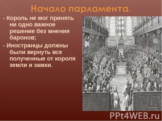 Начало парламента.- Король не мог принять ни одно важное решение без мнения баронов;- Иностранцы должны были вернуть все полученные от короля земли и замки.