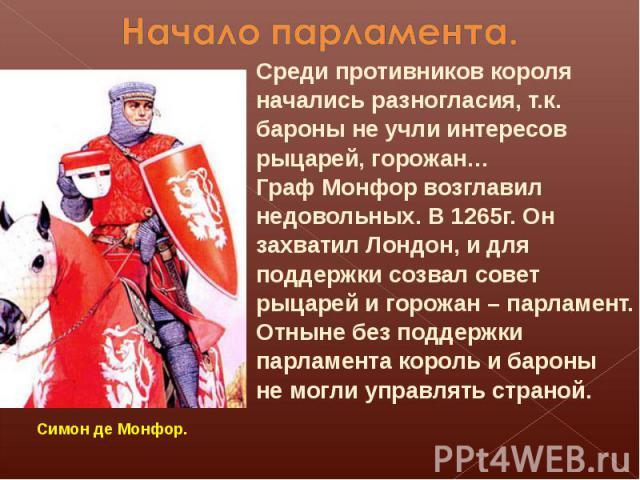 Начало парламента.Среди противников короля начались разногласия, т.к. бароны не учли интересов рыцарей, горожан…Граф Монфор возглавил недовольных. В 1265г. Он захватил Лондон, и для поддержки созвал совет рыцарей и горожан – парламент.Отныне без под…