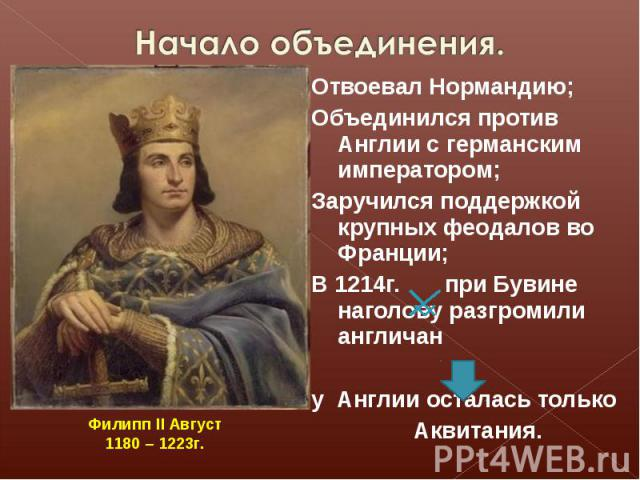 Начало объединения.Отвоевал Нормандию;Объединился против Англии с германским императором;Заручился поддержкой крупных феодалов во Франции;В 1214г. при Бувине наголову разгромили англичану Англии осталась только Аквитания. Филипп II Август1180 – 1223г.