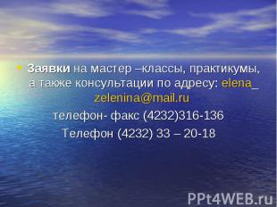 Заявки на мастер –классы, практикумы, а также консультации по адресу: elena_zele