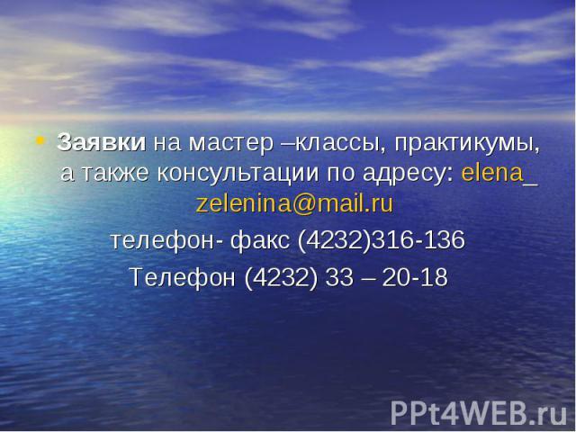 Заявки на мастер –классы, практикумы, а также консультации по адресу: elena_zelenina@mail.ru телефон- факс (4232)316-136Телефон (4232) 33 – 20-18