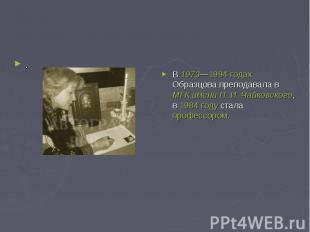 .В 1973—1994годах Образцова преподавала в МГК имени П.И.Чайковского, в 1984 г
