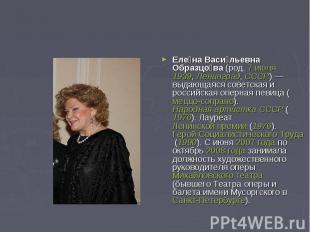 Елена Васильевна Образцова (род. 7 июля 1939, Ленинград, СССР)— выдающаяся сове