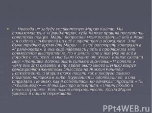 — Никогда не забуду великолепную Марию Каллас. Мы познакомились в «Гранд-опера»,