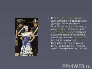 В 1948—1954 годах пела в детском хоре Ленинградского Дворца пионеров имени А.А.