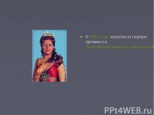 В 1962 году завоевала первую премию на Всесоюзном конкурсе вокалистов имени М.И