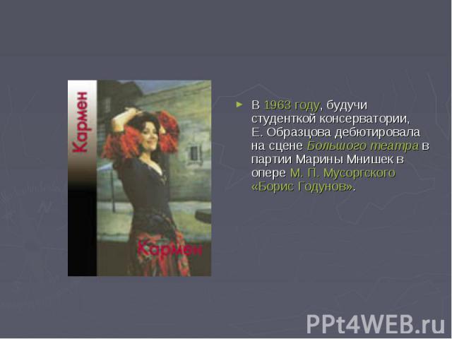 В 1963 году, будучи студенткой консерватории, Е.Образцова дебютировала на сцене Большого театра в партии Марины Мнишек в опере М.П.Мусоргского «Борис Годунов».