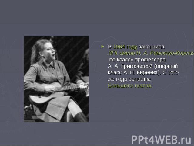 В 1964 году закончила ЛГК имени Н.А.Римского-Корсакова по классу профессора А.А.Григорьевой (оперный класс А.Н.Киреева). С того же года солистка Большого театра.