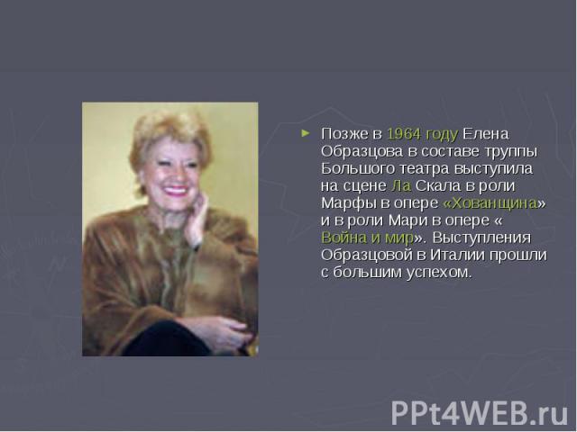 Позже в 1964 году Елена Образцова в составе труппы Большого театра выступила на сцене Ла Скала в роли Марфы в опере «Хованщина» и в роли Мари в опере «Война и мир». Выступления Образцовой в Италии прошли с большим успехом.