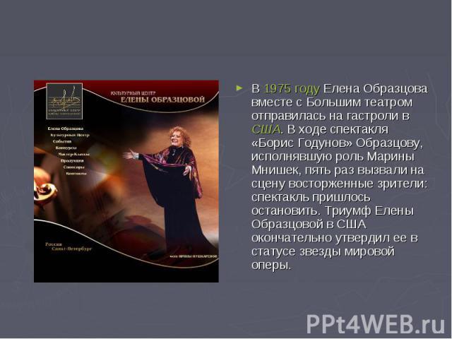В 1975 году Елена Образцова вместе с Большим театром отправилась на гастроли в США. В ходе спектакля «Борис Годунов» Образцову, исполнявшую роль Марины Мнишек, пять раз вызвали на сцену восторженные зрители: спектакль пришлось остановить. Триумф Еле…