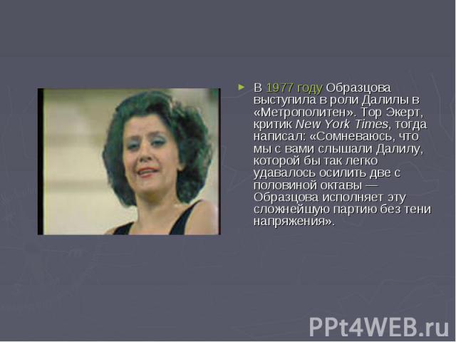 В 1977 году Образцова выступила в роли Далилы в «Метрополитен». Тор Экерт, критик New York Times, тогда написал: «Сомневаюсь, что мы с вами слышали Далилу, которой бы так легко удавалось осилить две с половиной октавы— Образцова исполняет эту сложн…