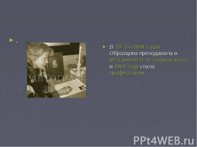 .В 1973—1994годах Образцова преподавала в МГК имени П.И.Чайковского, в 1984 году стала профессором.