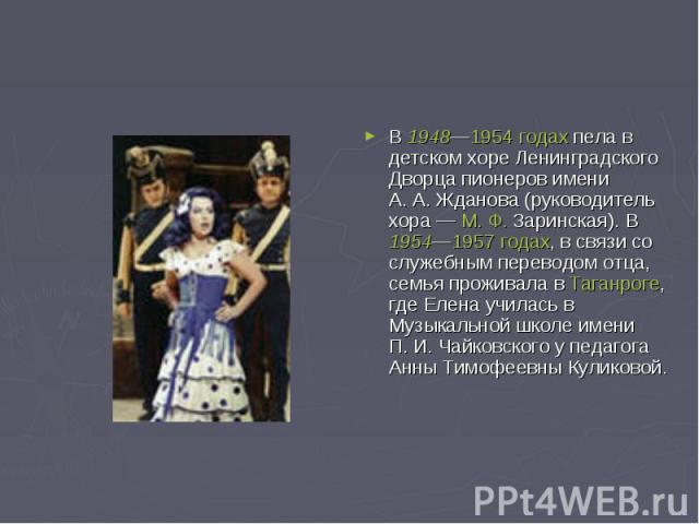 В 1948—1954 годах пела в детском хоре Ленинградского Дворца пионеров имени А.А.Жданова (руководитель хора— М.Ф.Заринская). В 1954—1957 годах, в связи со служебным переводом отца, семья проживала в Таганроге, где Елена училась в Музыкальной школ…