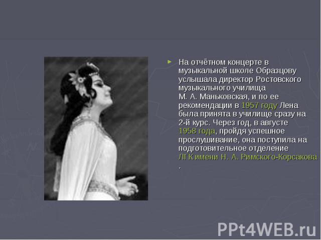 На отчётном концерте в музыкальной школе Образцову услышала директор Ростовского музыкального училища М.А.Маньковская, и по ее рекомендации в 1957 году Лена была принята в училище сразу на 2-й курс. Через год, в августе 1958 года, пройдя успешное …