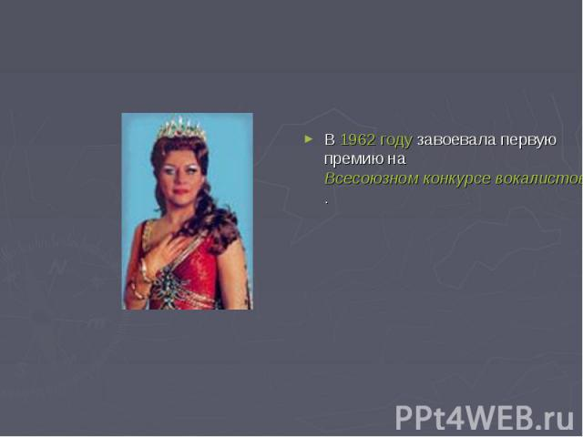 В 1962 году завоевала первую премию на Всесоюзном конкурсе вокалистов имени М.И.Глинки.