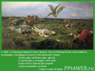В 1880г. В.Васнецов завершил свою картину «После побоища Игоря Святославича с по