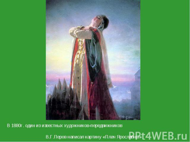 В 1880г. один из известных художников-передвижников В.Г.Перов написал картину «Плач Ярославны»