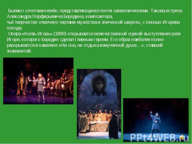 Бывают сочетания имён, представляющиеся почти символическими. Такова встреча Александра Порфирьевича Бородина, композитора, чьё творчество отмечено чертами мужества и эпической широты, с песнью Игорева похода. Опера «Князь Игорь» (1890) открывается …