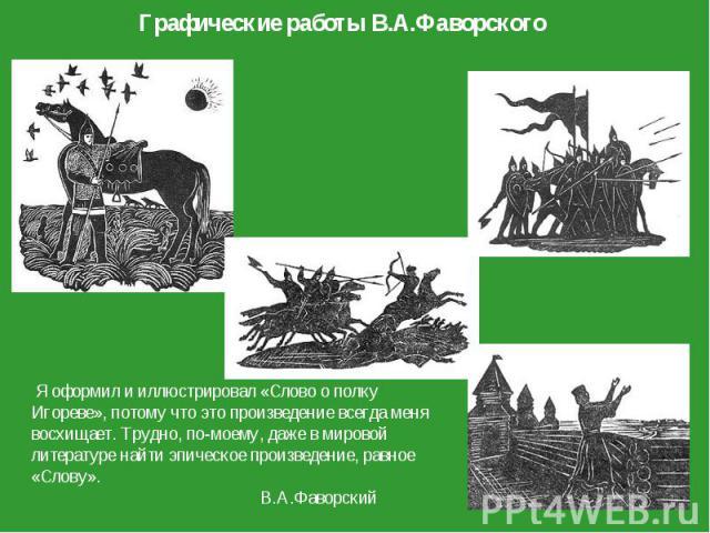 Графические работы В.А.Фаворского Я оформил и иллюстрировал «Слово о полку Игореве», потому что это произведение всегда меня восхищает. Трудно, по-моему, даже в мировой литературе найти эпическое произведение, равное «Слову». В.А.Фаворский