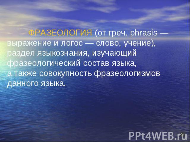 ФРАЗЕОЛОГИЯ (от греч. phrasis — выражение и логос — слово, учение),раздел языкознания, изучающий фразеологический состав языка,а также совокупность фразеологизмов данного языка.