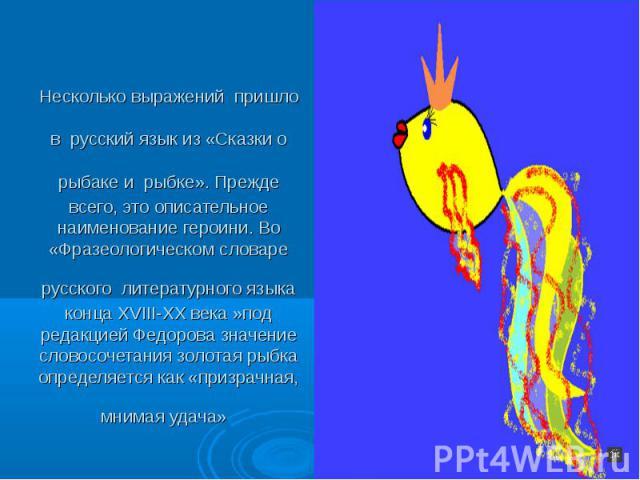 Несколько выражений пришло в русский язык из «Сказки о рыбаке и рыбке». Прежде всего, это описательное наименование героини. Во «Фразеологическом словаре русского литературного языка конца XVIII-XX века »под редакцией Федорова значение словосочетани…