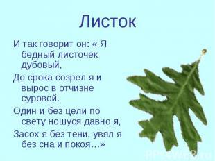 Листок И так говорит он: « Я бедный листочек дубовый,До срока созрел я и вырос в