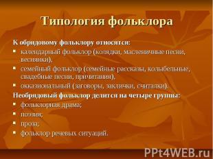 Типология фольклора К обрядовому фольклору относятся:календарный фольклор (коляд