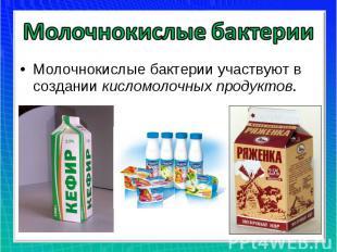 Молочнокислые бактерии Молочнокислые бактерии участвуют в создании кисломолочных