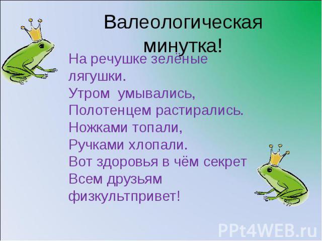 Валеологическая минутка!На речушке зелёные лягушки.Утром умывались,Полотенцем растирались.Ножками топали,Ручками хлопали.Вот здоровья в чём секретВсем друзьям физкультпривет!