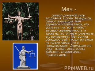 Меч -символ духовной силы, воздаяния; в руках Фемиды он символ возмездия. Меч де