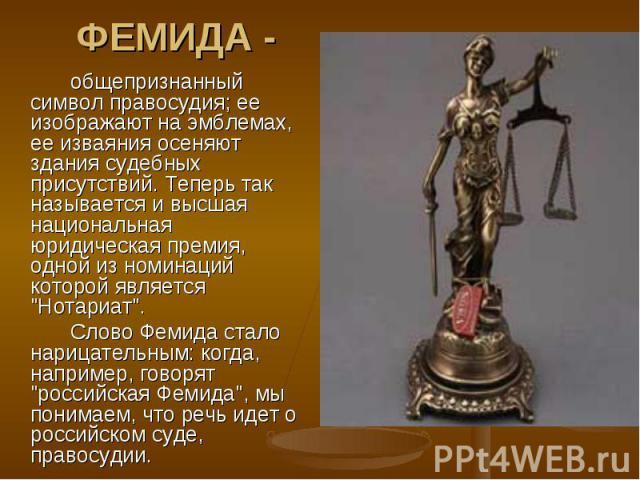ФЕМИДА -общепризнанный символ правосудия; ее изображают на эмблемах, ее изваяния осеняют здания судебных присутствий. Теперь так называется и высшая национальная юридическая премия, одной из номинаций которой является