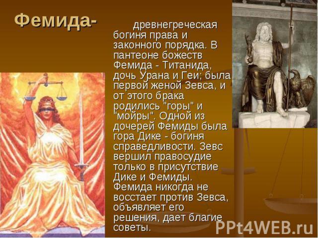 Фемида- древнегреческая богиня права и законного порядка. В пантеоне божеств Фемида - Титанида, дочь Урана и Геи; была первой женой Зевса, и от этого брака родились