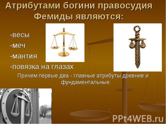Атрибутами богини правосудия Фемиды являются: -весы-меч-мантия-повязка на глазахПричем первые два - главные атрибуты древние и фундаментальные.