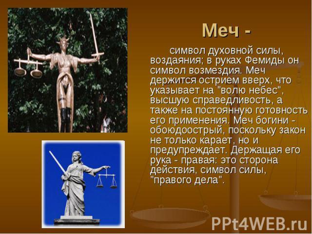 Меч -символ духовной силы, воздаяния; в руках Фемиды он символ возмездия. Меч держится острием вверх, что указывает на