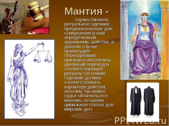 Мантия -торжественное, ритуальное одеяние, предназначенное для совершения в нем определенной церемонии, действа, в данном случае правосудия. Переодевание призвано обеспечить духовный переход в соответствующее ритуалу состояние. Одеяние должно соотве…