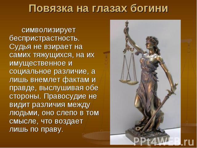 Повязка на глазах богинисимволизирует беспристрастность. Судья не взирает на самих тяжущихся, на их имущественное и социальное различие, а лишь внемлет фактам и правде, выслушивая обе стороны. Правосудие не видит различия между людьми, оно слепо в т…