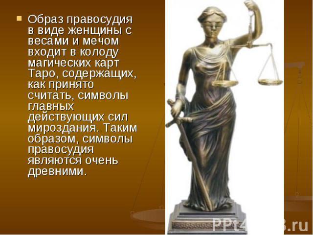 Образ правосудия в виде женщины с весами и мечом входит в колоду магических карт Таро, содержащих, как принято считать, символы главных действующих сил мироздания. Таким образом, символы правосудия являются очень древними.