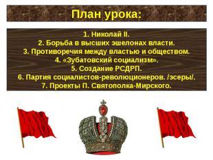 План урока:Николай II.Борьба в высших эшелонах власти.Противоречия между властью