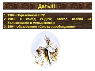 Даты!!!1902- Образование ПСР.1903- II съезд РСДРП; раскол партии на большевиков