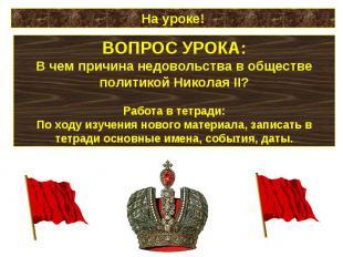 На уроке!ВОПРОС УРОКА:В чем причина недовольства в обществе политикой Николая II