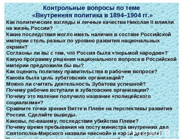 Контрольные вопросы по теме «Внутренняя политика в 1894–1904 гг.»Как политические взгляды и личные качества Николая II влияли на жизнь России?Какие последствия могло иметь наличие в составе Российской империи столь разных по уровню развития национал…