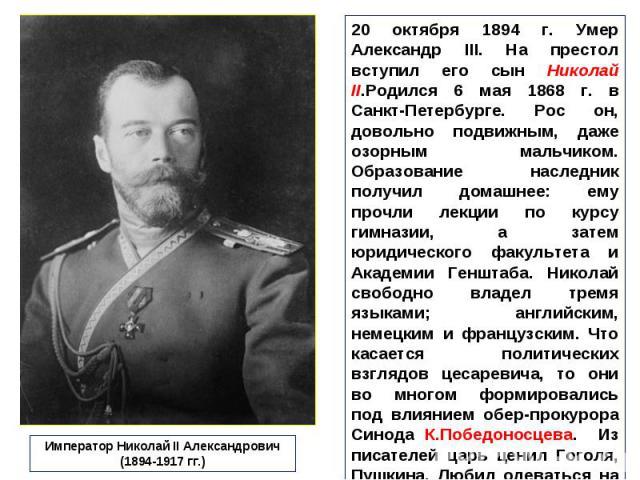 20 октября 1894 г. Умер Александр III. На престол вступил его сын Николай II.Родился 6 мая 1868 г. в Санкт-Петербурге. Рос он, довольно подвижным, даже озорным мальчиком. Образование наследник получил домашнее: ему прочли лекции по курсу гимназии, а…