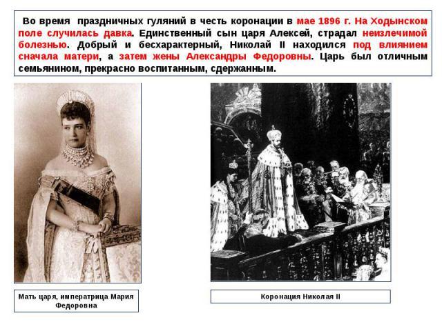 Во время праздничных гуляний в честь коронации в мае 1896 г. На Ходынском поле случилась давка. Единственный сын царя Алексей, страдал неизлечимой болезнью. Добрый и бесхарактерный, Николай II находился под влиянием сначала матери, а затем жены Алек…