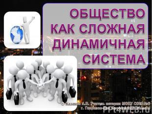 Общество как сложная динамичная система © Казаков А.В. Учитель истории МОБУ СОШ