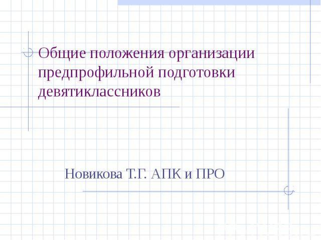 Общие положения организации предпрофильной подготовки девятиклассников Новикова Т.Г. АПК и ПРО